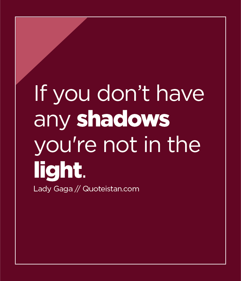 If you don't have any shadows you're not in the light.