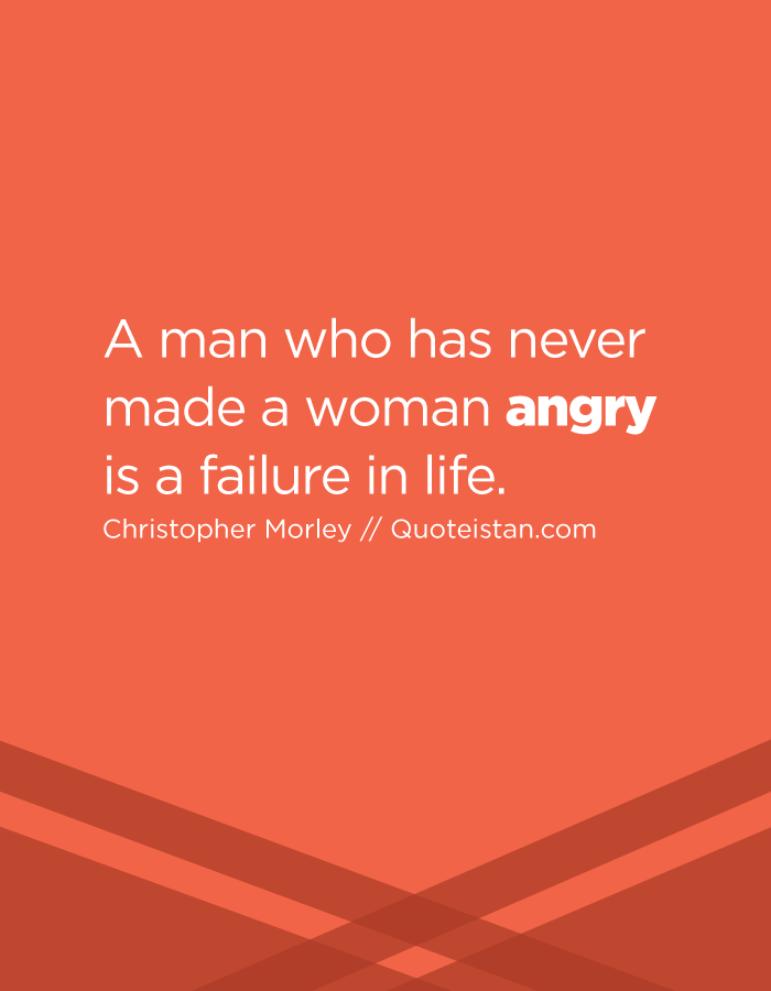 A man who has never made a woman angry is a failure in life.