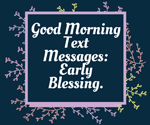 Good Morning Love Messages: Early Blessing.