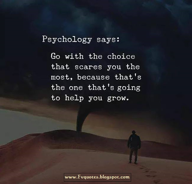 Psychology says : Always go with the choice that scares you the most, because that's the ONE that is going to help you grow. quotes, wisdom of life