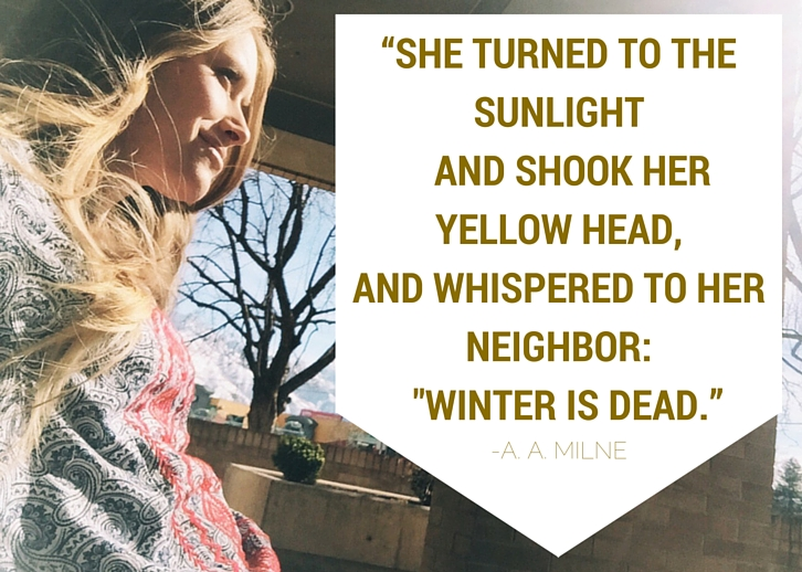 "She turned to the sunlight and shook her yellow head, and whispered to her neighbor: ""Winter is dead."" - A.A. Milne"