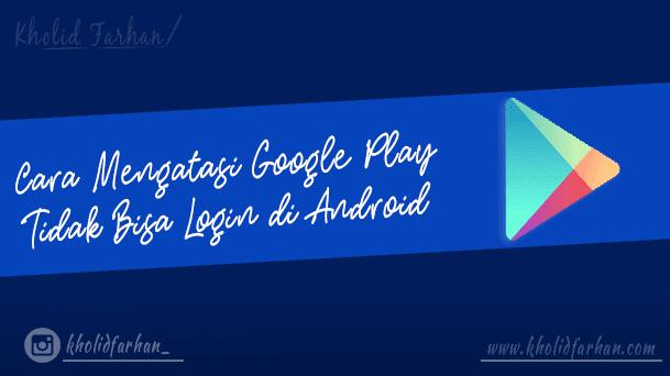 Cara Mengatasi Google Play Tidak Bisa Login di Android