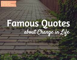 Famous Quotes About Life Changes: famous quotes about change in life