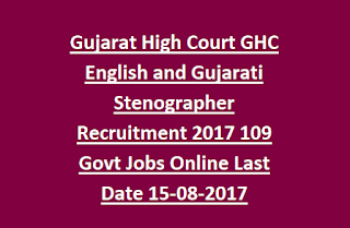 Gujarat High Court GHC English and Gujarati Stenographer Recruitment Notification 2017 109 Govt Jobs Online Last Date 15-08-2017