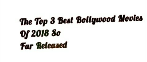 The Top 3 Bollywood Movies Of 2018 So Far Released