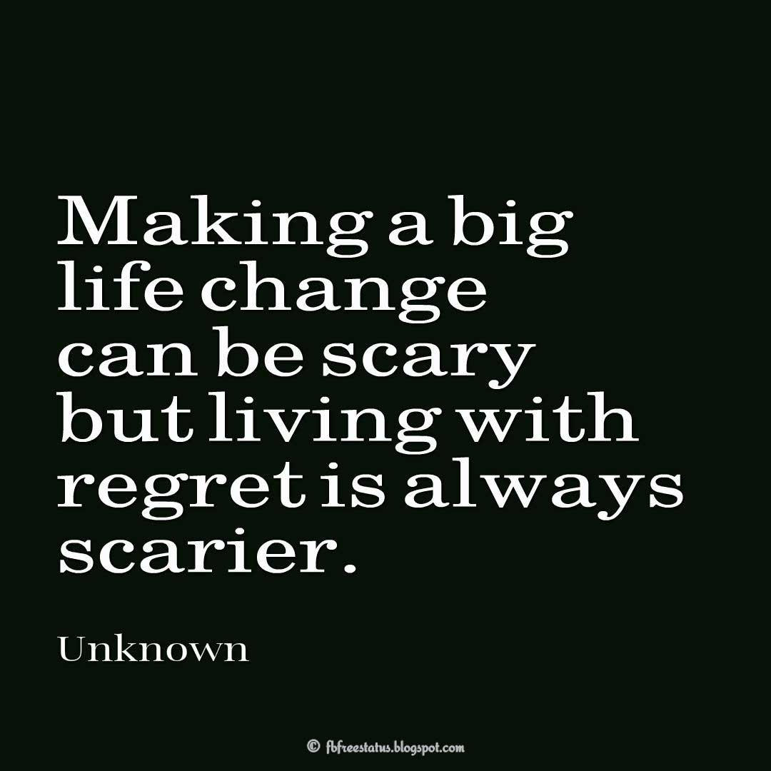Making a big life change can be scary but living with regret is always scarier.
