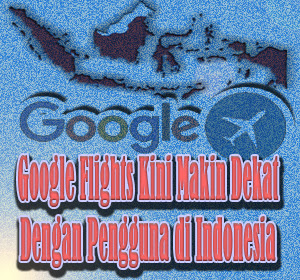 Layanan Google Flights Kini Makin Dekat Dengan Pengguna di Indonesia
