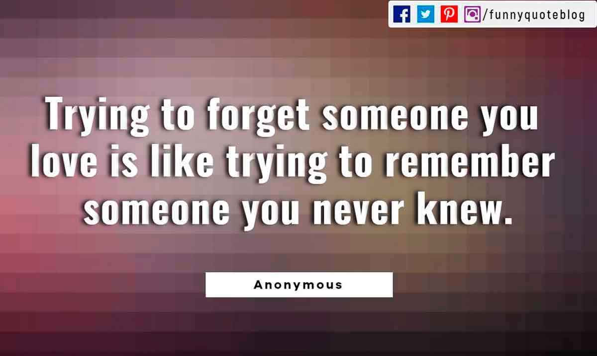 Heartbroken Quotes, Trying to forget someone you love is like trying to remember someone you never knew.