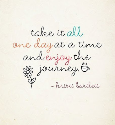 take it all one day at a time and enjoy the journey