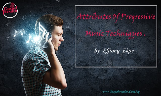 Must Read: Attributes Of Progressive Music Technique -Effiong Ekpe