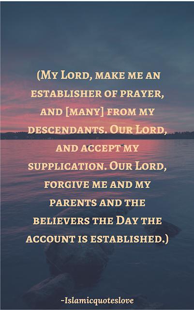 رَبِّ اجْعَلْنِي مُقِيمَالصَّلَاةِ وَمِن ذُرِّيَّتِي ۚ رَبَّنَا وَتَقَبَّلْ  دُعَاءِرَبَّنَا اغْفِرْ لِيوَلِوَالِدَيَّ وَلِلْمُؤْمِنِينَ  يَوْمَ يَقُومُ الْحِسَابُ  Rabbi j'alnee muqeem as-salati wa mindhuriyyati. Rabbana, wa taqabbal dua'. Rabbanaghfir li wa li walidayya wa lilmu'mineena yawma yaqoom ul-hisab   (My Lord, make me an establisher of prayer, and [many] from my descendants. Our Lord, and accept my supplication. Our Lord, forgive me and my parents and the believers the Day the account is established.  {Surat Ibrahim 14: Verse 40-41})