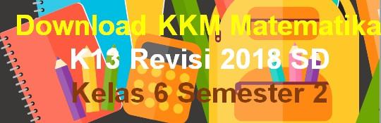 Download KKM Matematika K13 Revisi 2018 SD Kelas 6 Semester 2