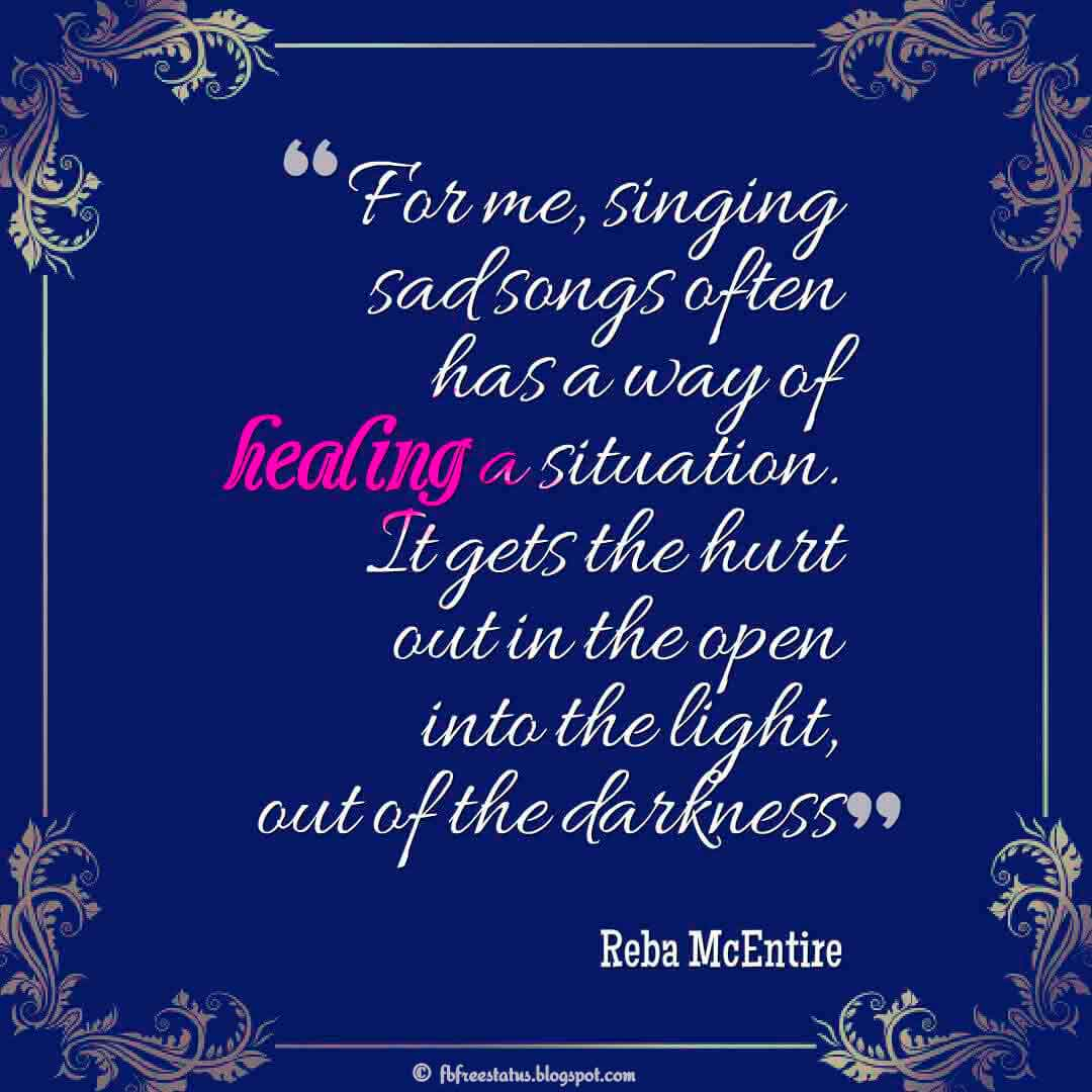 """For me, singing sad songs often has a way of healing a situation. It gets the hurt out in the open into the light, out of the darkness."" ― Reba McEntire"