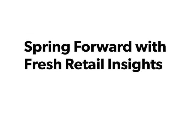 Spring Forward With Fresh Retail Insights