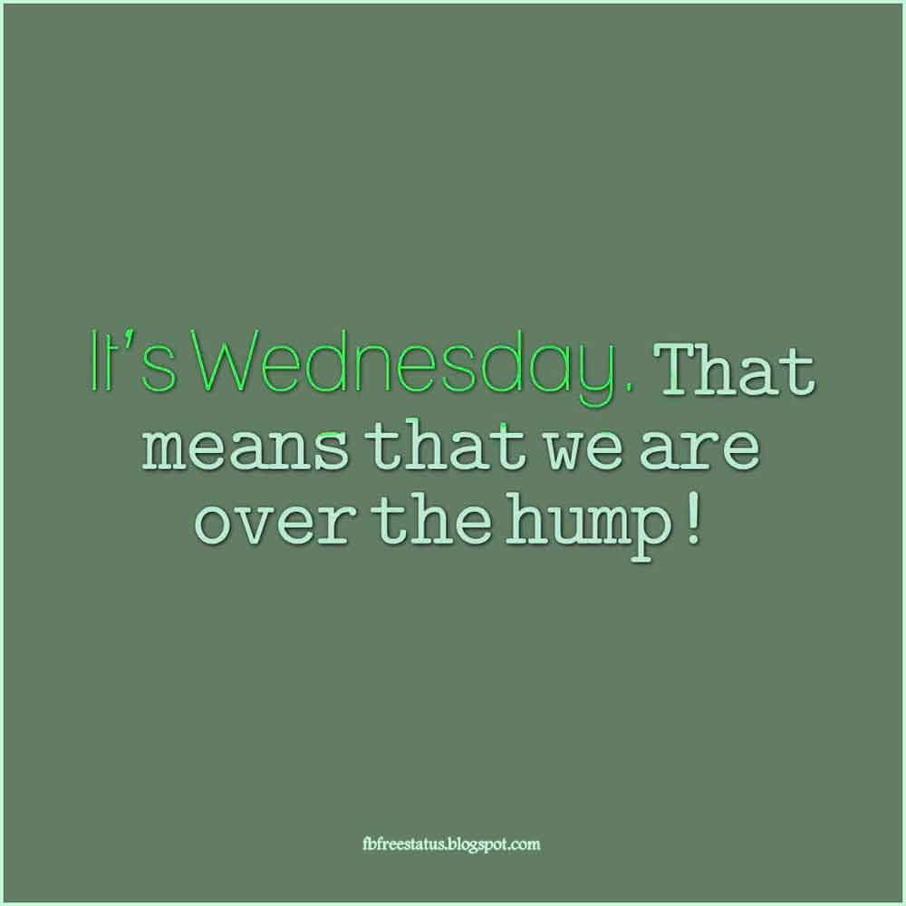 It's Wednesday. That means that we are over the hump!