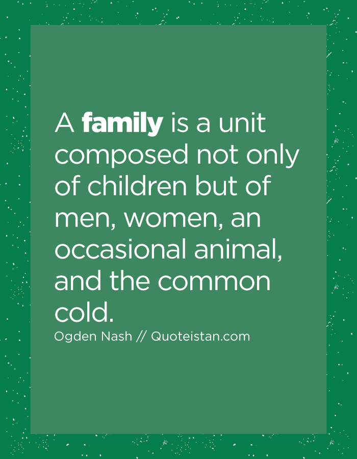 A family is a unit composed not only of children but of men, women, an occasional animal, and the common cold.