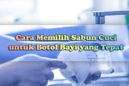 Bunda Wajib Tau Cara Memilih Sabun Cuci untuk Botol Bayi yang Tepat Berikut