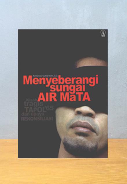 MENYEBERANGI SUNGAI AIR MATA, KISAH TAPOL '65 DAN UPAYA REKONSILIASI,  A. Sumarwan