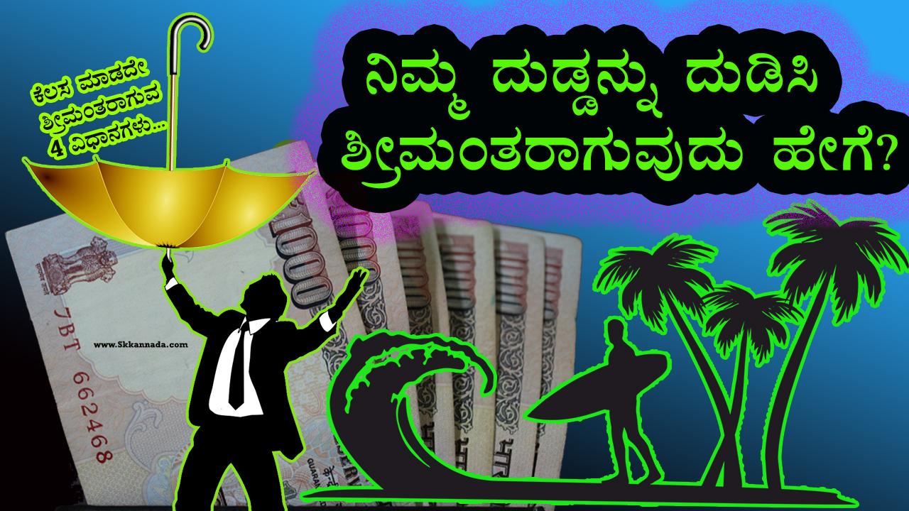 ನಿಮ್ಮ ದುಡ್ಡನ್ನು ದುಡಿಸಿ ಶ್ರೀಮಂತರಾಗುವುದು ಹೇಗೆ? ಕೆಲಸ ಮಾಡದೇ ಶ್ರೀಮಂತರಾಗುವ  4 ವಿಧಾನಗಳು - How to become Rich without Working in Kannada