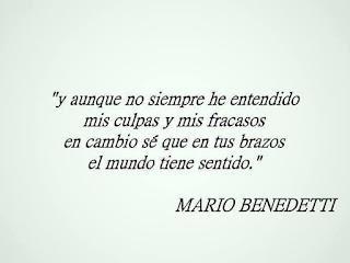 """""""Y aunque no siempre he entendido mis culpas y mis fracasos en cambio sé que en tus brazos el mundo tiene sentido."""" Mario Benedetti - Todavía"""