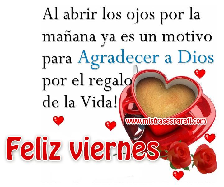 Feliz viernes Al abrir los ojos por la mañana ya es un motivo para agradecer a Dios por el regalo de la vida