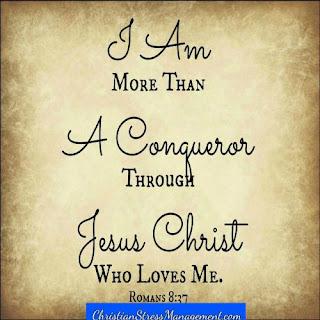 I am more than a conqueror through Jesus Christ who loves me. (Romans 8:37)