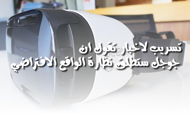 بعد نظارات الواقع الافتراضي من Samsung Gear VR تسريب يقول ان جوجل ستطلق نظارة الواقع الافتراضي Android VR