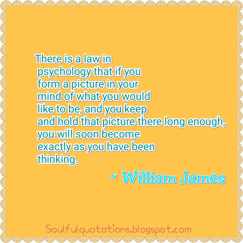 William James quote about thinking, when you make a picture in your mind, you can achieve that thing in reality , law in psychology.