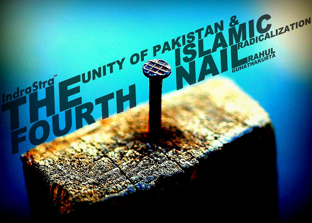 OPINION | The Fourth Nail : The Unity of Pakistan & Islamic Radicalization by Rahul Guhathakurta