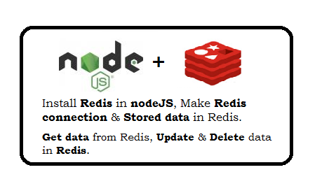 Install redis in nodeJS, Make redis connection and stored data in redis, Get data from redis, update and delete the data from redis.