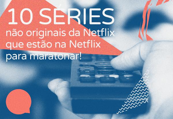 10 séries não originais da Netflix que estão na Netflix para maratonar!