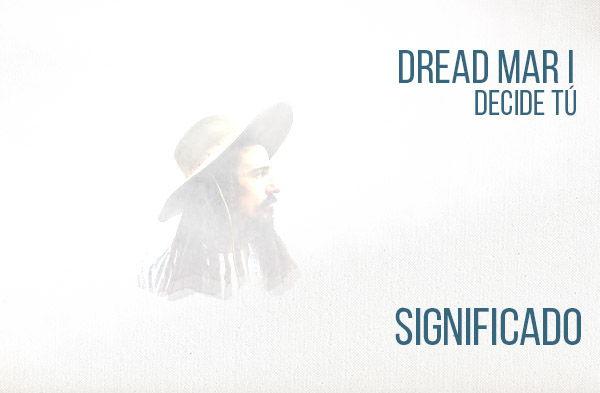 Decide Tú significado de la canción Dread Mar I.