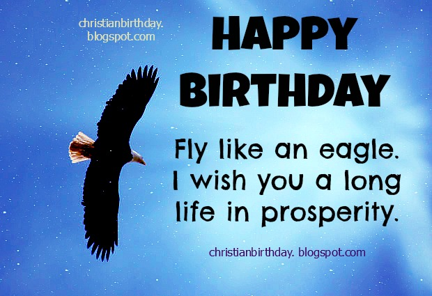 Happy Birthday. Fly like an eagle, have long life. Free christian cards for your friends, man, woman, facebook friends, Say a nice Bible verse and christian quotes to people you love most, your son, daughter, on their birthday.  Nice images to congrats.