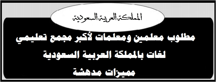 """مطلوب معلمين ومعلمات لأكبر مجمع تعليمي لغات بالمملكة العربية السعودية """"مميزات مدهشة"""" 878"""