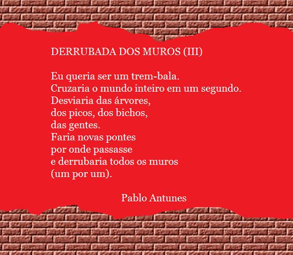 DERRUBADA DOS MUROS (III) de Pablo Antunes. Eu queria ser um trem-bala./ Cruzaria o mundo inteiro em um segundo./ Desviaria das árvores,/ dos picos, dos bichos,/ das gentes./ Faria novas pontes/ por onde passasse/ e derrubaria todos os muros/ (um por um).