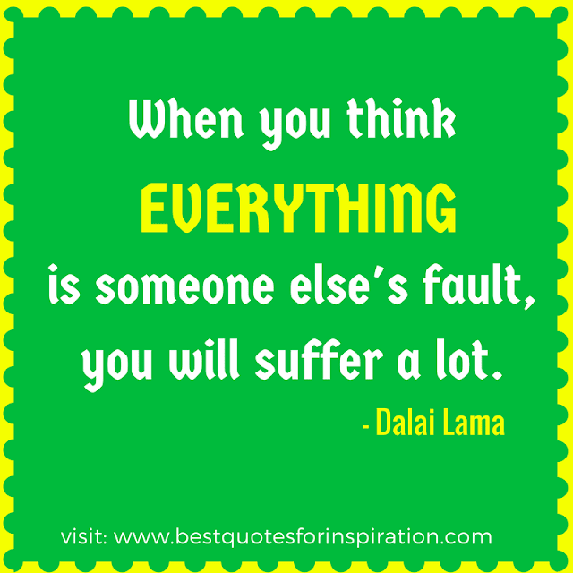 When you think everything is someone else's fault, you will suffer a lot.