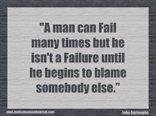 "Featured in our 34 Inspirational Quotes How To Fail Your Way To Success: ""A man can fail many times but he isn't a failure until he begins to blame somebody else."" - John Burroughs"