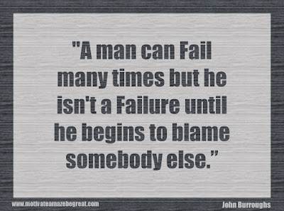 "Quotes About Success And Failure How To Fail Your Way To Success: ""A man can fail many times but he isn't a failure until he begins to blame somebody else."" - John Burroughs"