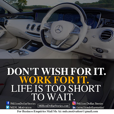 DON'T WISH FOR IT. WORK FOR IT. LIFE IS TOO SHORT TO WAIT.