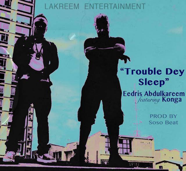 Trouble-dey-sleep-eedris-abdul-kaqreem-konga-music