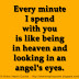 Every minute I spend with you is like being in heaven and looking in an angel's eyes.