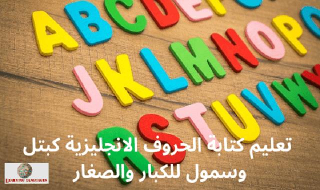 تعليم كتابة الحروف الانجليزية كبتل وسمول للكبار والصغار