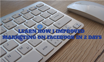 Learn How I Improved Marketing On Facebook In 2 Days
