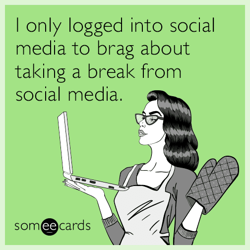someecards | I only logged into social media to brag about taking a break from social media