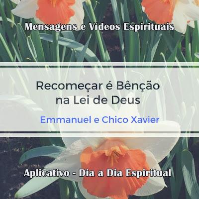 Recomeçar é bênção na Lei de Deus. Chico Xavier e Emmanuel  Mensagens e vídeos espíritas. Aplicativo Dia a Dia Espiritual