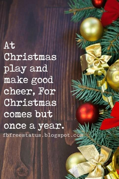 Christmas Quotes, At Christmas play and make good cheer, For Christmas comes but once a year. -Thomas Tusser