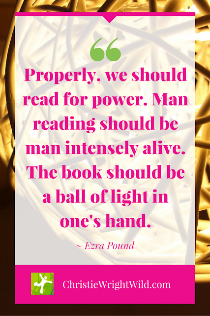 """Man reading should be man intensely alive. The book should be a ball of light in one's hand."" ~Ezra Pound 