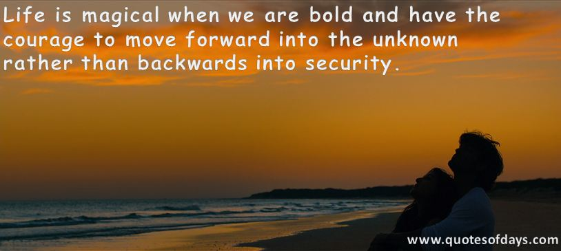 Life is magical when we are bold and have the courage to move forward into the unknown  rather than backwards into security.