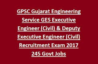 GPSC Gujarat Engineering Service GES Executive Engineer (Civil) & Deputy Executive Engineer (Civil) Recruitment Exam 2017 245 Govt Jobs