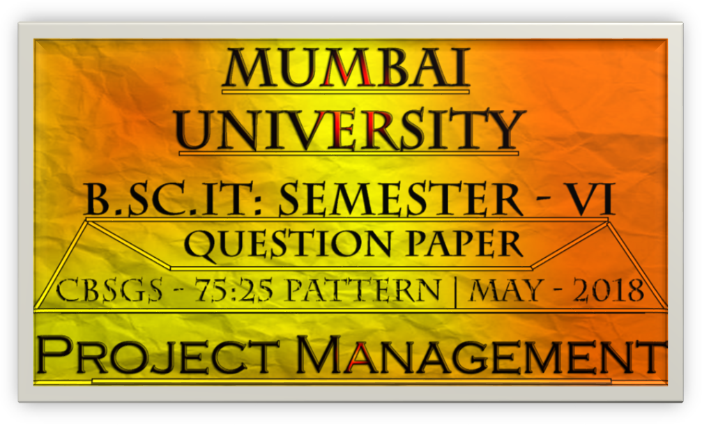 Project Management (Question Paper) [May – 2018 | CBSGS - 75:25 Pattern]